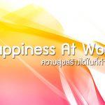 Happiness at Work ความสุขสร้างได้ในที่ทำงาน